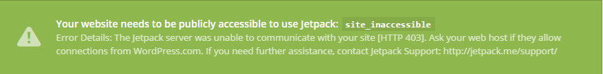 Your website needs to be publicly accessible to use Jetpack: site_inaccessible Error Details: The Jetpack server was unable to communicate with your site [HTTP 403]. Ask your web host if they allow connections from WordPress.com. If you need further assistance, contact Jetpack Support: http://jetpack.me/support/